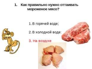 Как правильно нужно оттаивать мороженое мясо? В горячей воде; В холодной вод