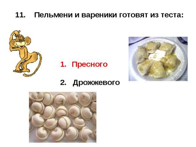 11. Пельмени и вареники готовят из теста: Пресного 2. Дрожжевого