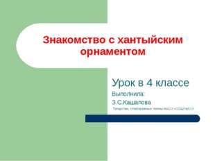 Знакомство с хантыйским орнаментом Урок в 4 классе Выполнила: З.С.Кашапова Та