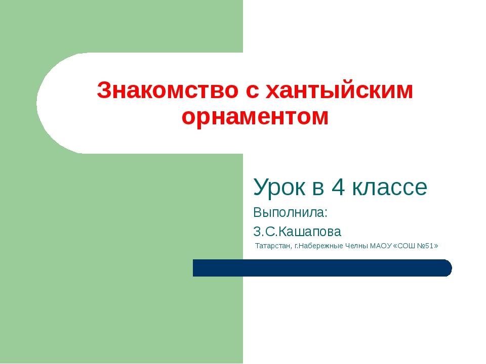 Знакомство с хантыйским орнаментом Урок в 4 классе Выполнила: З.С.Кашапова Та...