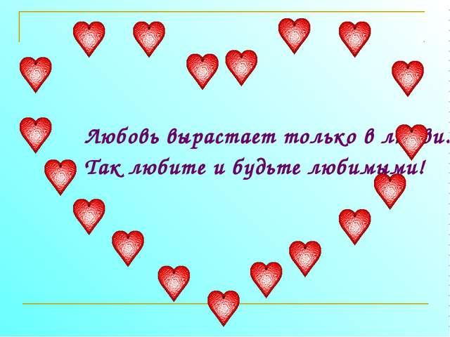 Любовь вырастает только в любви. Так любите и будьте любимыми!
