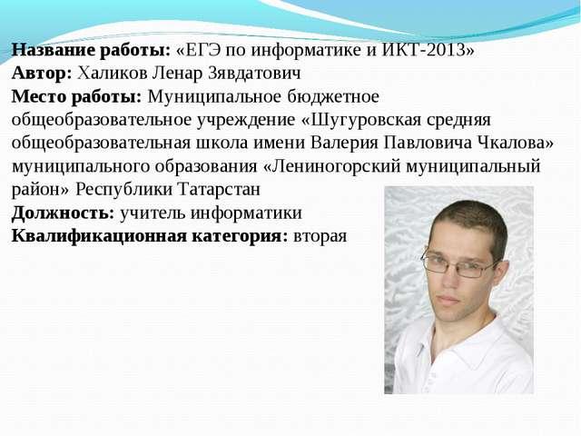 Название работы: «ЕГЭ по информатике и ИКТ-2013» Автор: Халиков Ленар Зявдато...