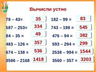 Вычисли устно 78 – 43= 182 – 99 = 587 – 253= 743 – 198 = 84 – 35 = 476 – 94 =