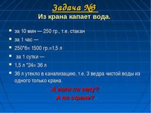 Задача №3 Из крана капает вода. за 10 мин — 250 гр., т.е. стакан за 1 час —