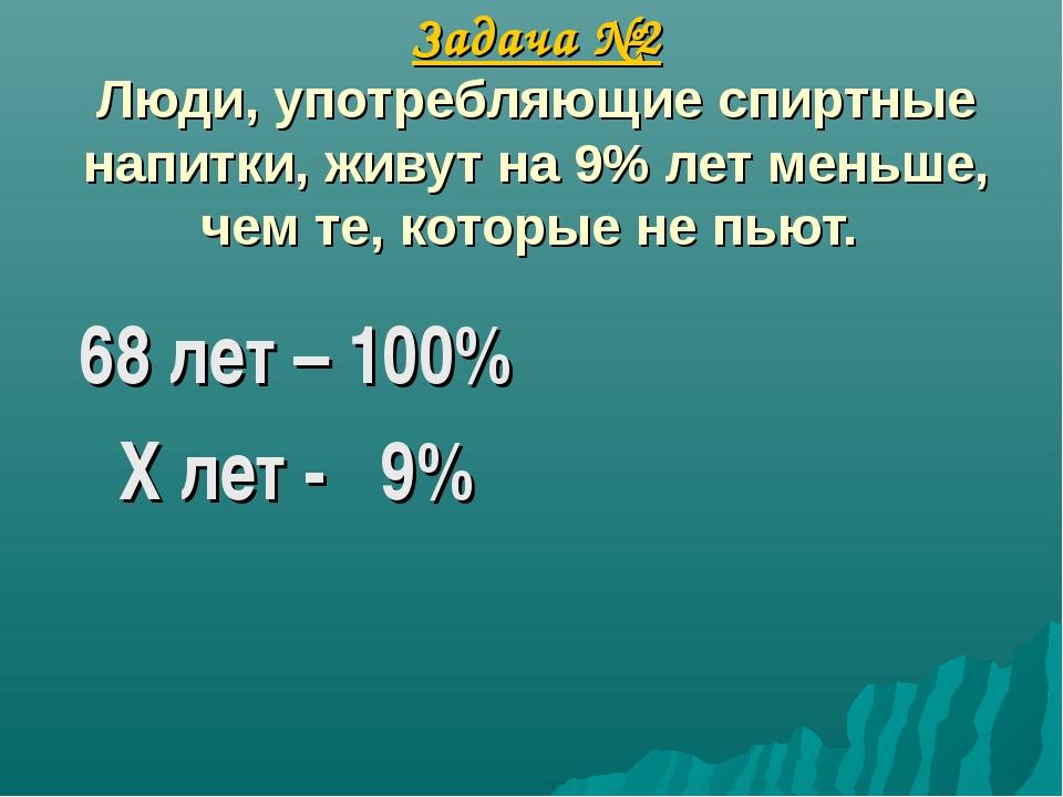 Задача №2 Люди, употребляющие спиртные напитки, живут на 9% лет меньше, чем...