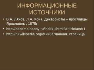 ИНФОРМАЦИОННЫЕ ИСТОЧНИКИ В.А. Ляхов, Л.А. Коча Декабристы – ярославцы. Яросла