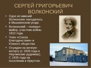 СЕРГЕЙ ГРИГОРЬЕВИЧ ВОЛКОНСКИЙ Одно из имений Волконских находилось в Мышкинск