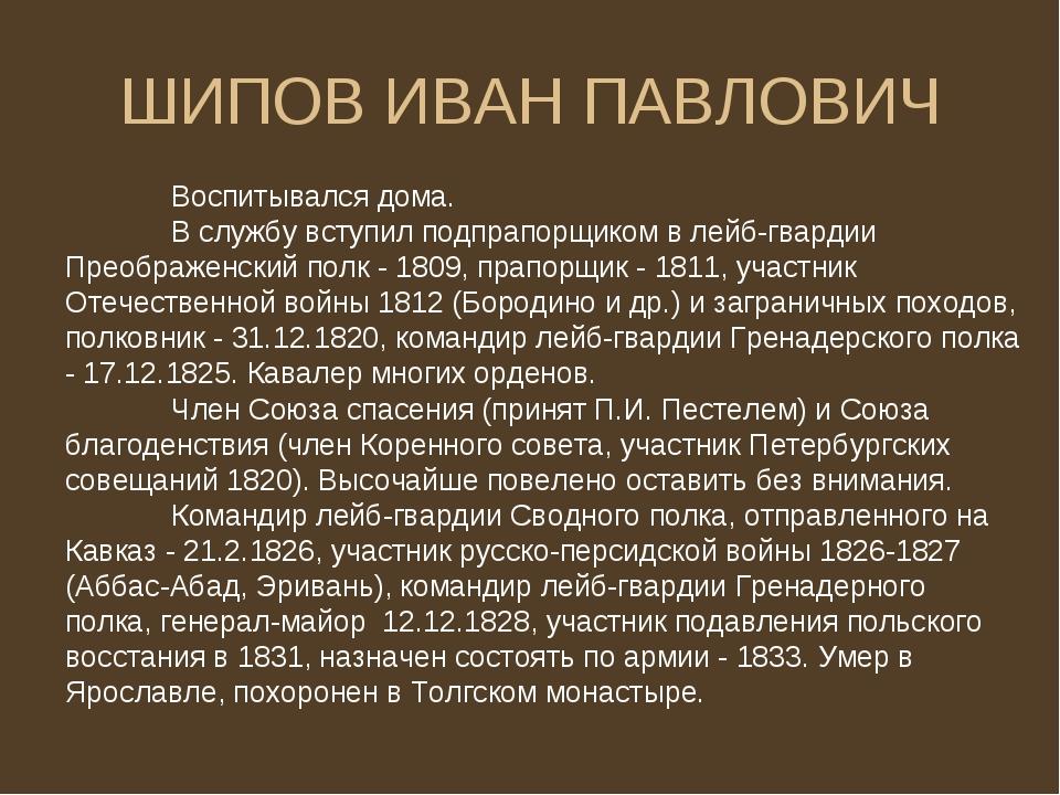 ШИПОВ ИВАН ПАВЛОВИЧ Воспитывался дома. В службу вступил подпрапорщиком в ле...