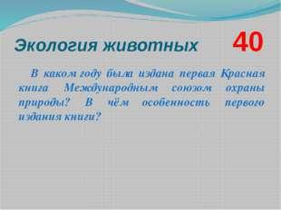 Экология животных       40 В каком году была издана первая Красная книга Межд
