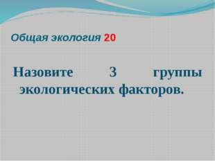 Общая экология 20  Назовите 3 группы экологических факторов.