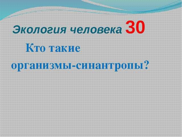 Экология человека 30 Кто такие  организмы-синантропы?