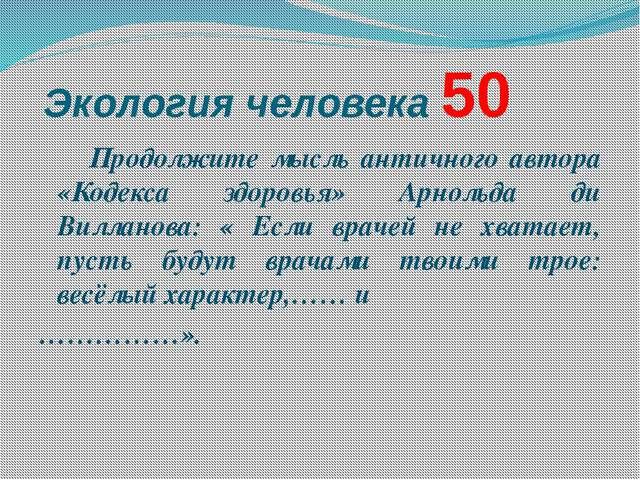 Экология человека 50 Продолжите мысль античного автора «Кодекса здоровья» А...