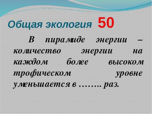 Общая экология  50 В пирамиде энергии – количество энергии на каждом более...