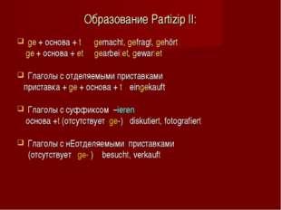 Образование Partizip II: ge + основа + t gemacht, gefragt, gehört ge + основа