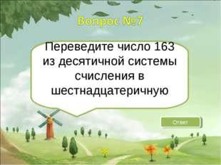 Переведите число 163 из десятичной системы счисления в шестнадцатеричную Ответ