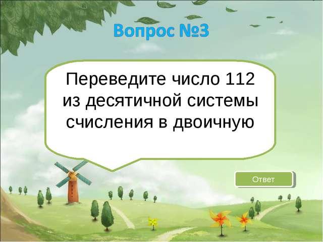 Переведите число 112 из десятичной системы счисления в двоичную Ответ