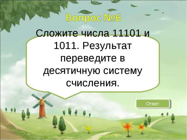 Сложите числа 11101 и 1011. Результат переведите в десятичную систему счислен...