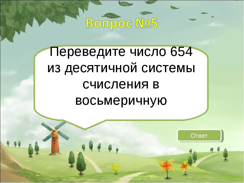 Переведите число 654 из десятичной системы счисления в восьмеричную Ответ
