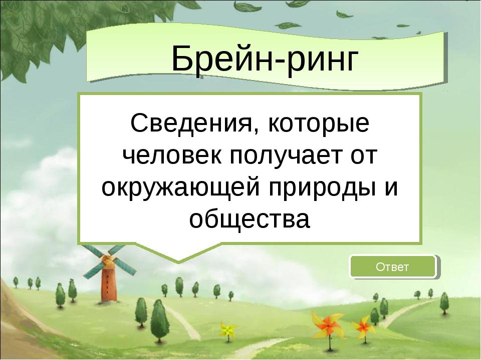 Ответ Сведения, которые человек получает от окружающей природы и общества Бр...