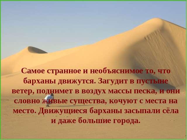 Самое странное и необъяснимое то, что барханы движутся. Загудит в пустыне вет...