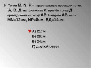 6. Точки М, N, Р – параллельные проекции точек А, В, Д на плоскость α, причём