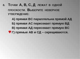 8. ТОЧКИ А, В, С, Д ЛЕЖАТ В ОДНОЙ ПЛОСКОСТИ. ВЫБЕРИТЕ НЕВЕРНОЕ УТВЕРЖДЕНИЕ: А