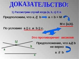 1) Рассмотрим случай когда {a, b, c} Є α. М a b c Предположим, что a || b a