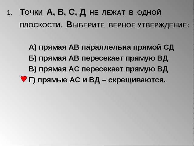 1. ТОЧКИ А, В, С, Д НЕ ЛЕЖАТ В ОДНОЙ ПЛОСКОСТИ. ВЫБЕРИТЕ ВЕРНОЕ УТВЕРЖДЕНИЕ:...