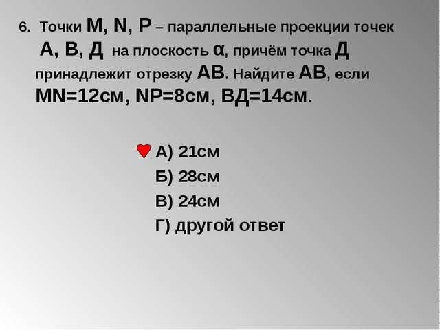6. Точки М, N, Р – параллельные проекции точек А, В, Д на плоскость α, причём...