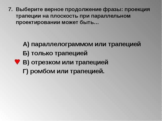 7. Выберите верное продолжение фразы: проекция трапеции на плоскость при пара...