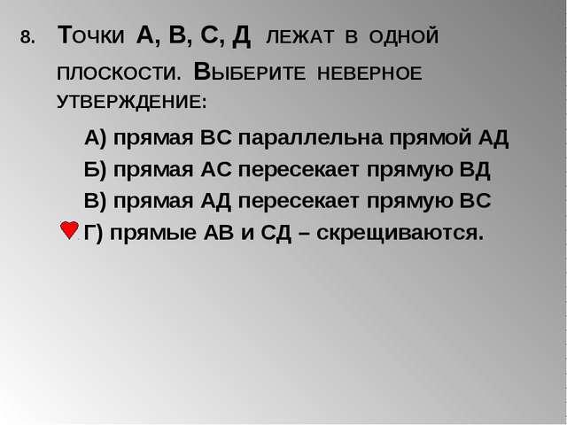 8. ТОЧКИ А, В, С, Д ЛЕЖАТ В ОДНОЙ ПЛОСКОСТИ. ВЫБЕРИТЕ НЕВЕРНОЕ УТВЕРЖДЕНИЕ: А...
