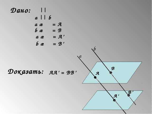 Дано: α || β a || b a ∩ α = A b ∩ α = B a ∩ β = A' b ∩ β = B' Доказать: AA' =...