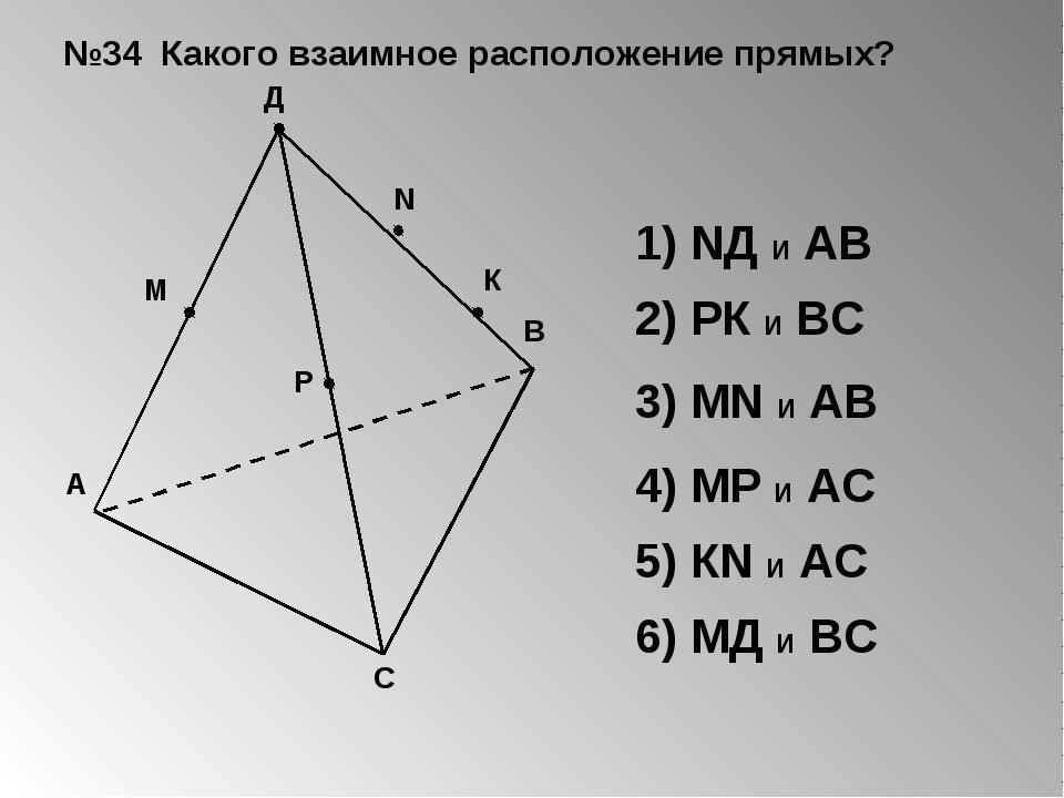 №34 Какого взаимное расположение прямых? 1) NД И АВ 2) РК И ВС 3) МN И АВ 4)...