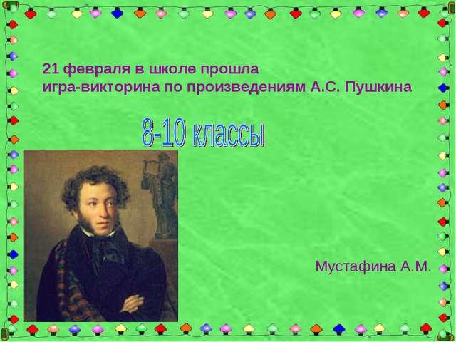 21 февраля в школе прошла игра-викторина по произведениям А.С. Пушкина Мустаф...