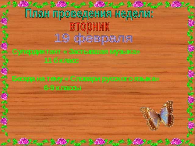 Супердиктант « Застывшая музыка» 11 б класс Беседа на тему « Словари русског...