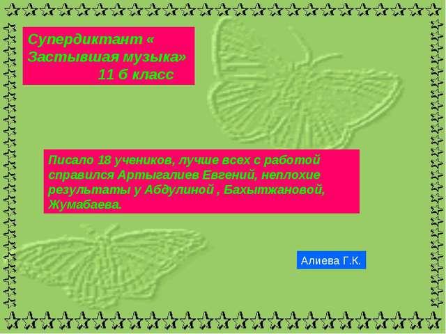 Супердиктант « Застывшая музыка» 11 б класс Алиева Г.К. Писало 18 учеников, л...