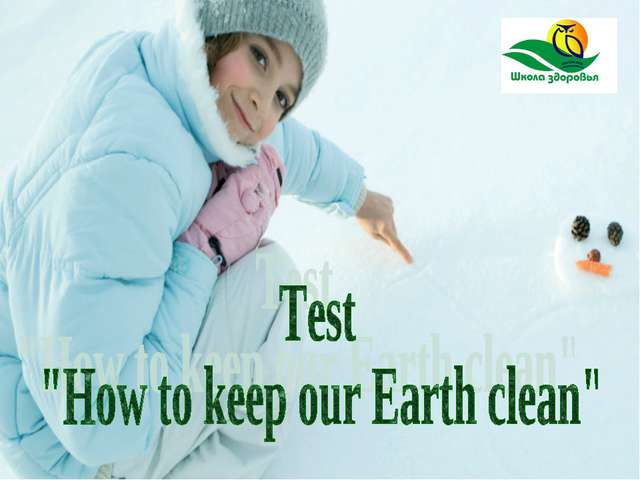 "Test ""How to keep our Earth clean"" Автор: Дронина И.В., учитель МОУ СОШ №30 Г..."