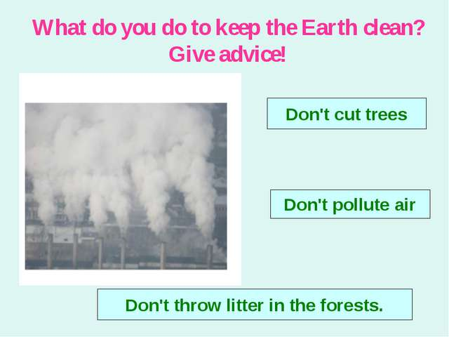 What do you do to keep the Earth clean? Give advice! Don't cut trees Don't po...