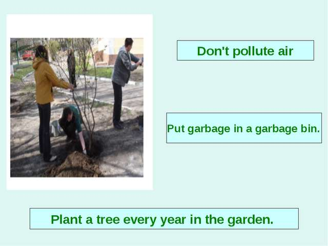 Plant a tree every year in the garden. Put garbage in a garbage bin. Don't po...