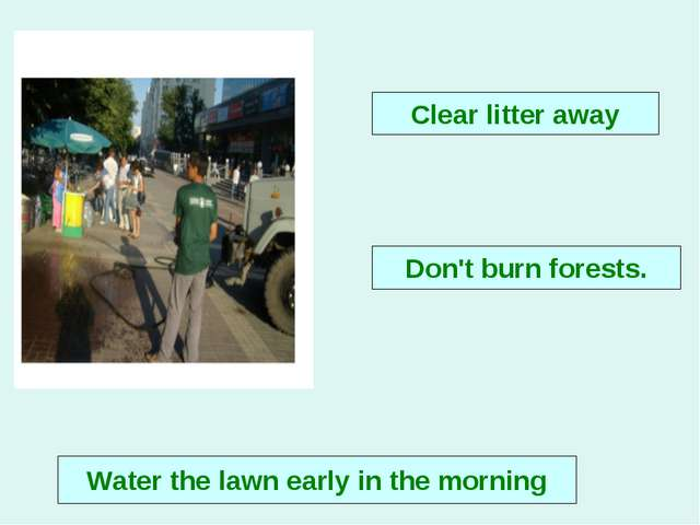 Clear litter away Water the lawn early in the morning Don't burn forests.