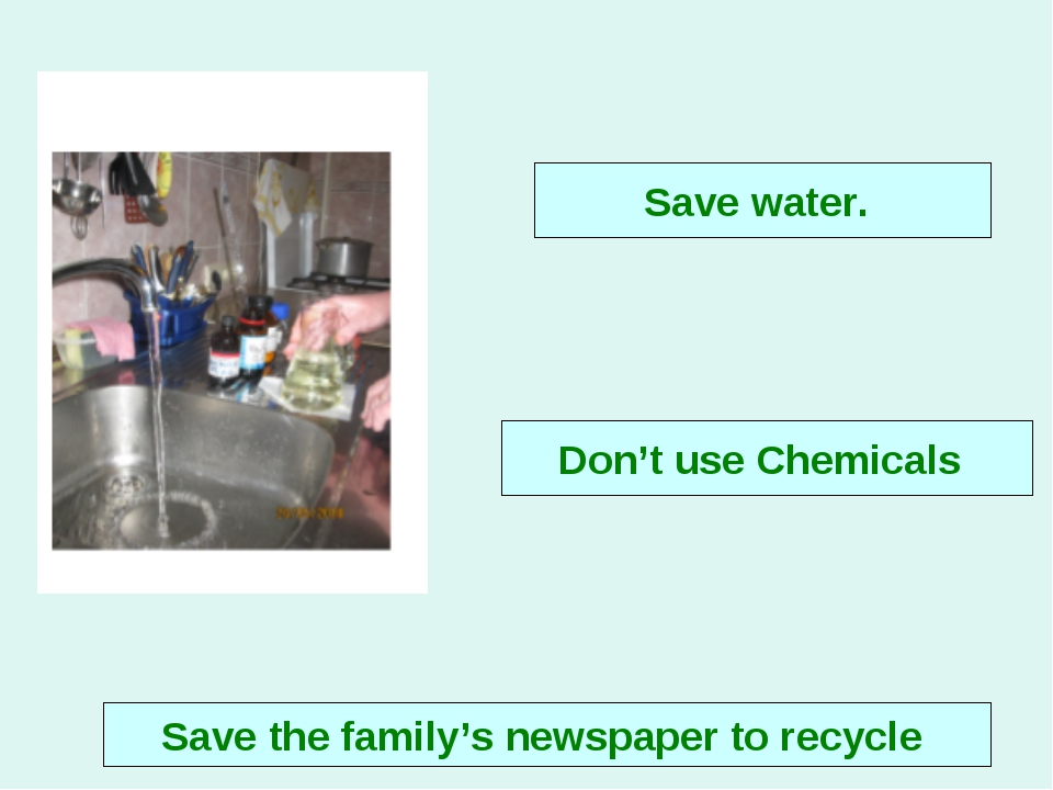 Don't use Chemicals Save the family's newspaper to recycle Save water.