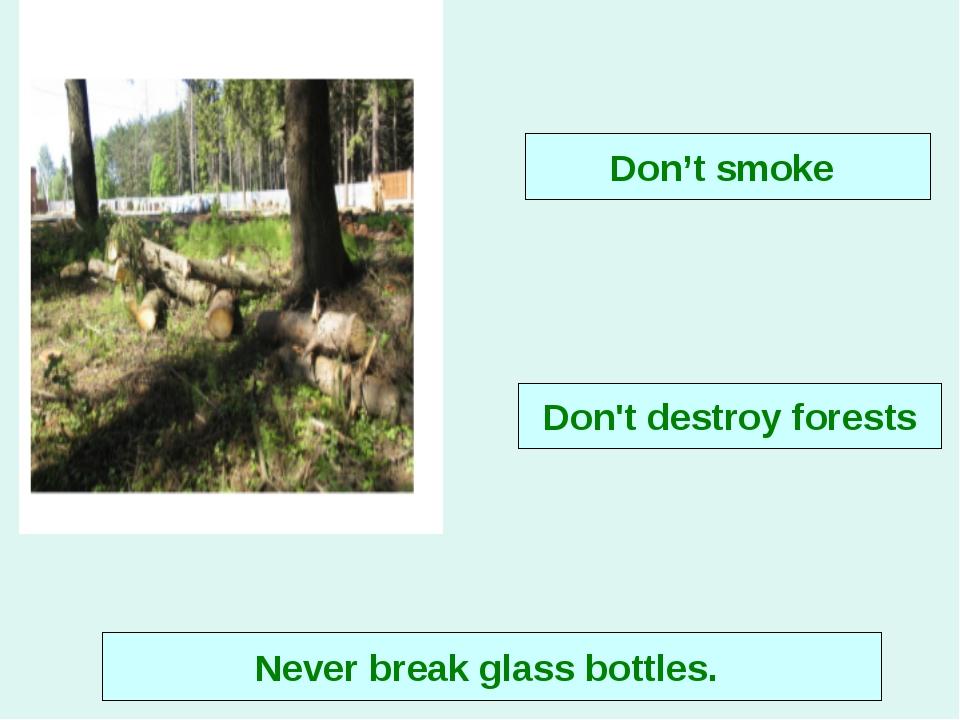 Never break glass bottles. Don't smoke Don't destroy forests