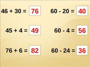 46 + 30 = 76 60 - 20 = 40 36 60 - 24 = 76 + 6 = 60 - 4 = 45 + 4 = 49 56 82