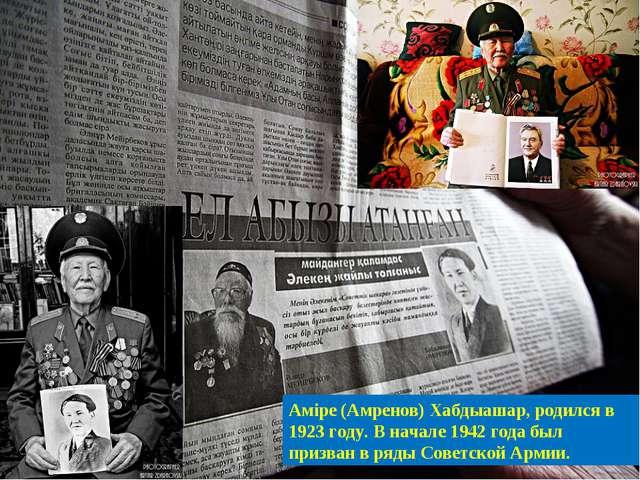 Аміре (Амренов) Хабдыашар, родился в 1923 году. В начале 1942 года был призва...