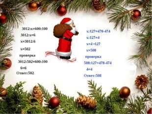 3012:х=600:100 3012:х=6 х=3012:6 х=502 3012:502=600:100 6=6 Ответ:502 х:127=4