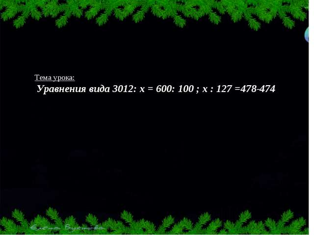 Тема урока: Уравнения вида 3012: х = 600: 100 ; х : 127 =478-474