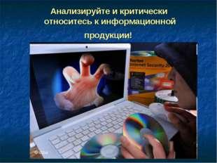 Анализируйте и критически относитесь к информационной продукции!