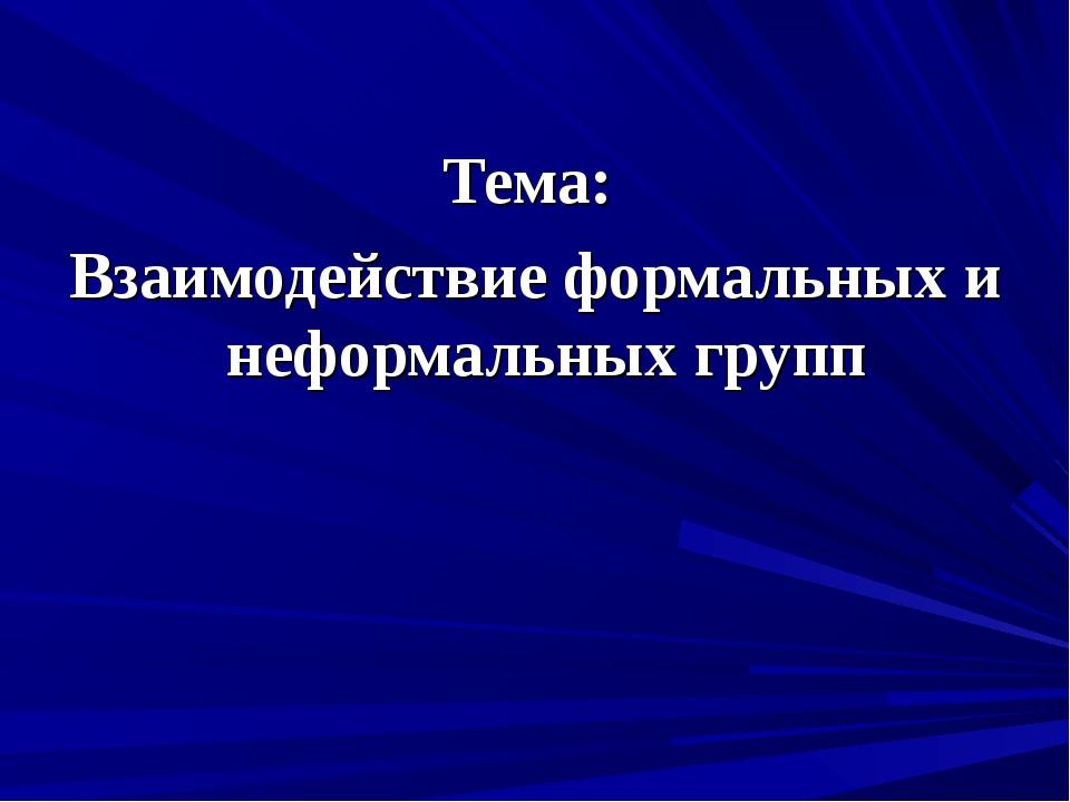 Тема: Взаимодействие формальных и неформальных групп
