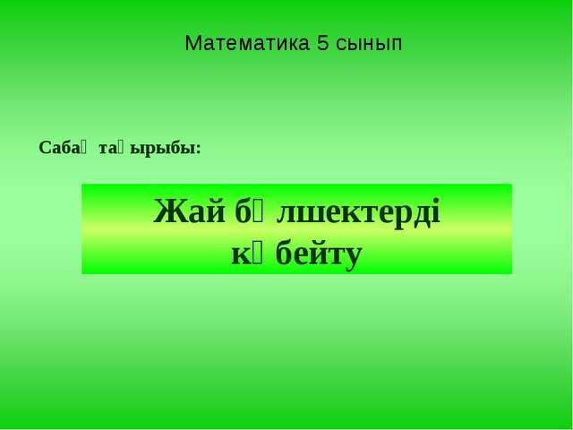 Математика 5 сынып Сабақ тақырыбы: Жай бөлшектерді көбейту