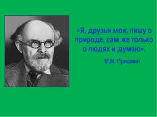 «Я, друзья мои, пишу о природе, сам же только о людях и думаю». М.М. Пришвин